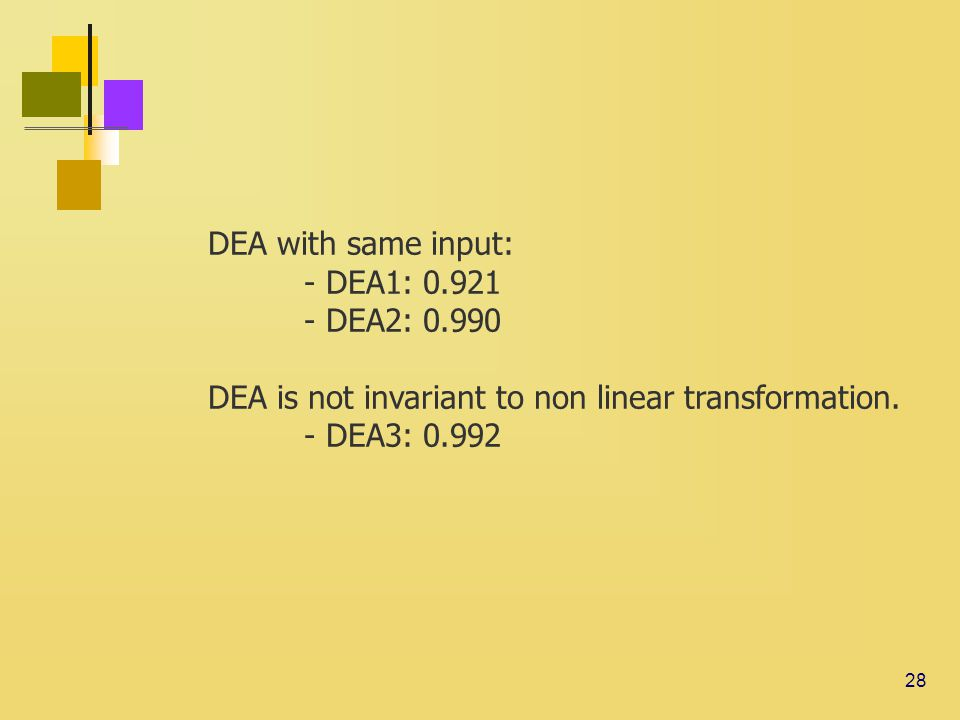 28 DEA with same input: - DEA1: 0.921 - DEA2: 0.990 DEA is not invariant to non linear transformation.