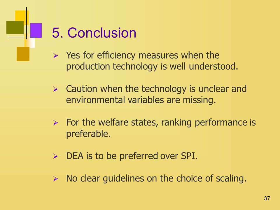 37 5. Conclusion  Yes for efficiency measures when the production technology is well understood.
