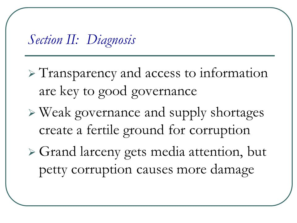 Section II: Diagnosis  Transparency and access to information are key to good governance  Weak governance and supply shortages create a fertile ground for corruption  Grand larceny gets media attention, but petty corruption causes more damage