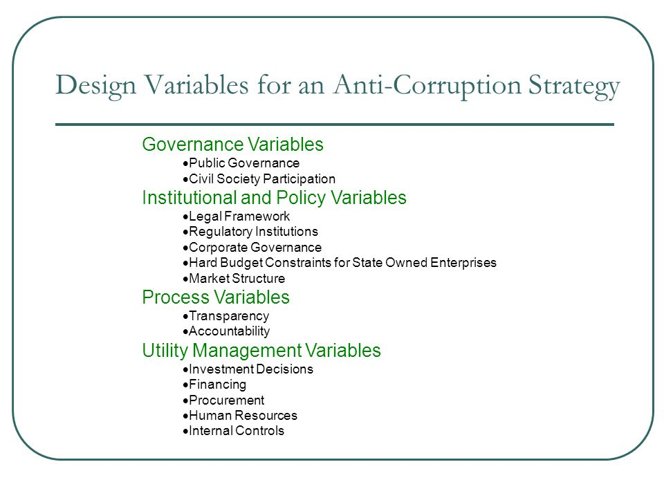 Design Variables for an Anti-Corruption Strategy Governance Variables  Public Governance  Civil Society Participation Institutional and Policy Variables  Legal Framework  Regulatory Institutions  Corporate Governance  Hard Budget Constraints for State Owned Enterprises  Market Structure Process Variables  Transparency  Accountability Utility Management Variables  Investment Decisions  Financing  Procurement  Human Resources  Internal Controls