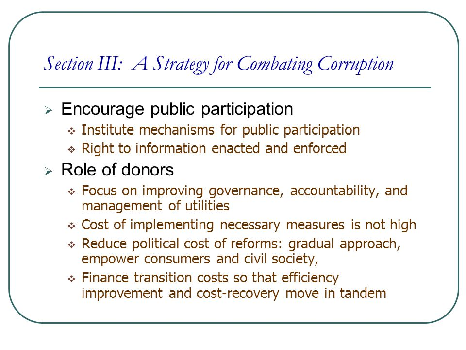 Encourage public participation  Institute mechanisms for public participation  Right to information enacted and enforced  Role of donors  Focus on improving governance, accountability, and management of utilities  Cost of implementing necessary measures is not high  Reduce political cost of reforms: gradual approach, empower consumers and civil society,  Finance transition costs so that efficiency improvement and cost-recovery move in tandem Section III: A Strategy for Combating Corruption