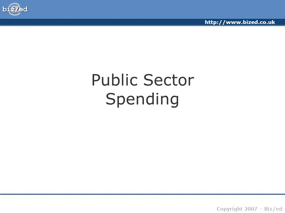 http://www.bized.co.uk Copyright 2007 – Biz/ed Public Sector Spending