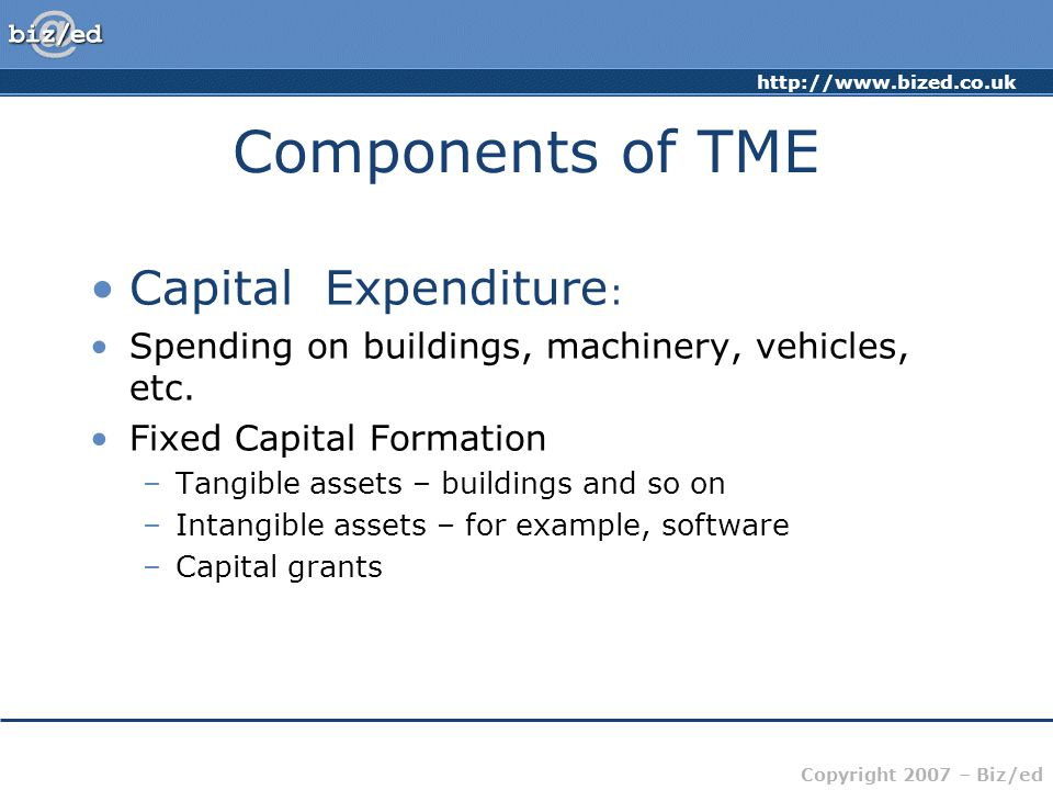 Copyright 2007 – Biz/ed Components of TME Capital Expenditure : Spending on buildings, machinery, vehicles, etc.
