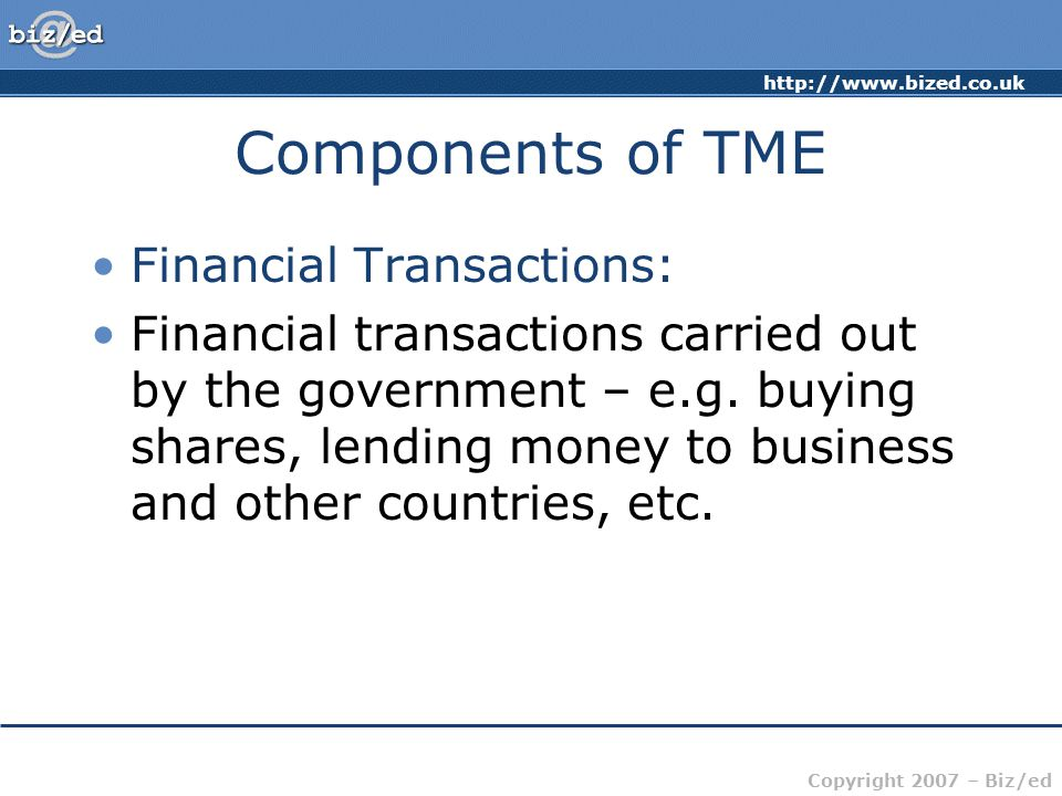 http://www.bized.co.uk Copyright 2007 – Biz/ed Components of TME Financial Transactions: Financial transactions carried out by the government – e.g.