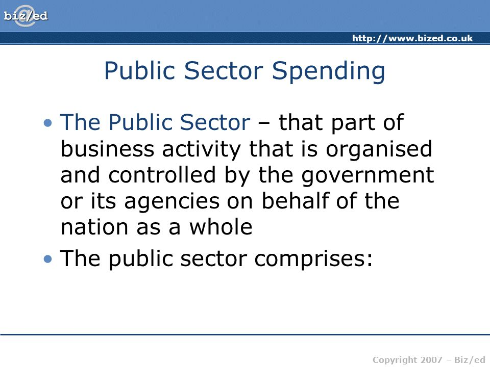 http://www.bized.co.uk Copyright 2007 – Biz/ed Public Sector Spending The Public Sector – that part of business activity that is organised and controlled by the government or its agencies on behalf of the nation as a whole The public sector comprises: