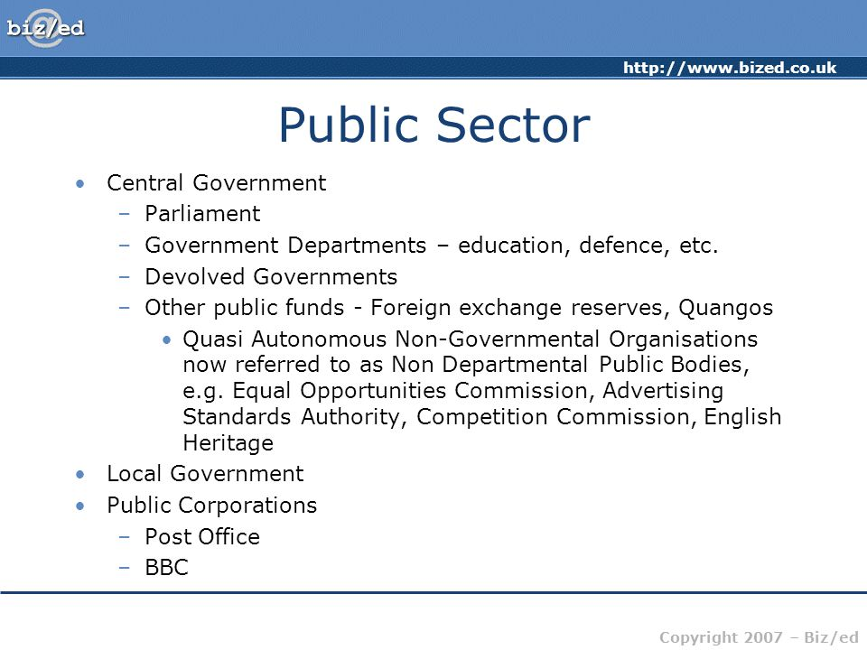 http://www.bized.co.uk Copyright 2007 – Biz/ed Public Sector Central Government –Parliament –Government Departments – education, defence, etc.