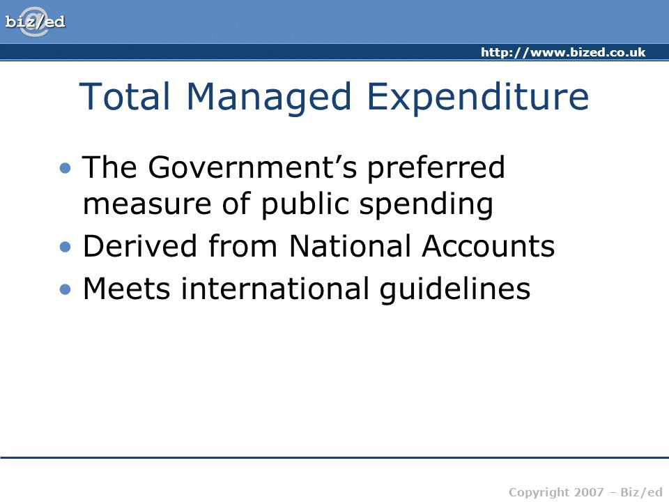 http://www.bized.co.uk Copyright 2007 – Biz/ed Components of TME Current Expenditure: Spending on day-to -day government activities