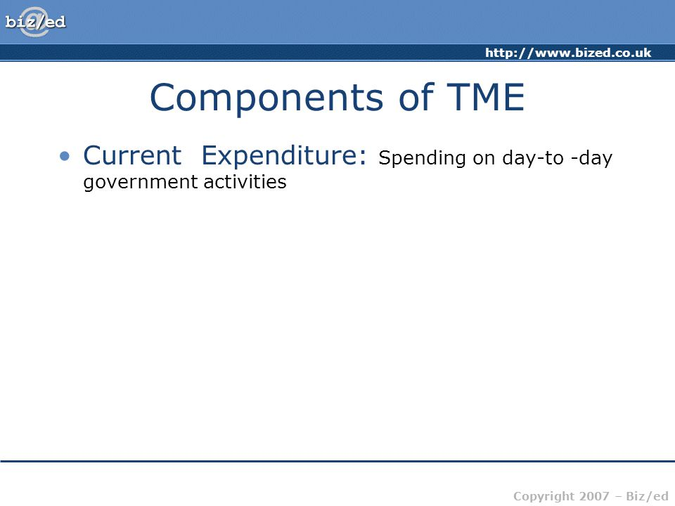 Copyright 2007 – Biz/ed Components of TME Current Expenditure: Spending on day-to -day government activities