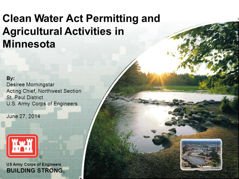 US Army Corps of Engineers BUILDING STRONG ® Clean Water Act Permitting and Agricultural Activities in Minnesota By: Desiree Morningstar Acting Chief,