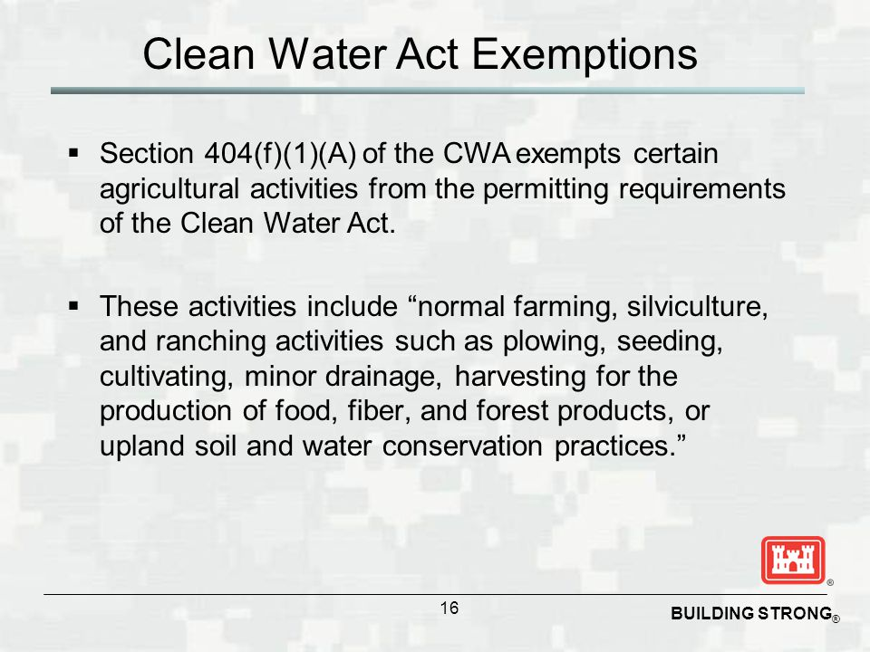 BUILDING STRONG ® Clean Water Act Exemptions  Section 404(f)(1)(A) of the CWA exempts certain agricultural activities from the permitting requirement