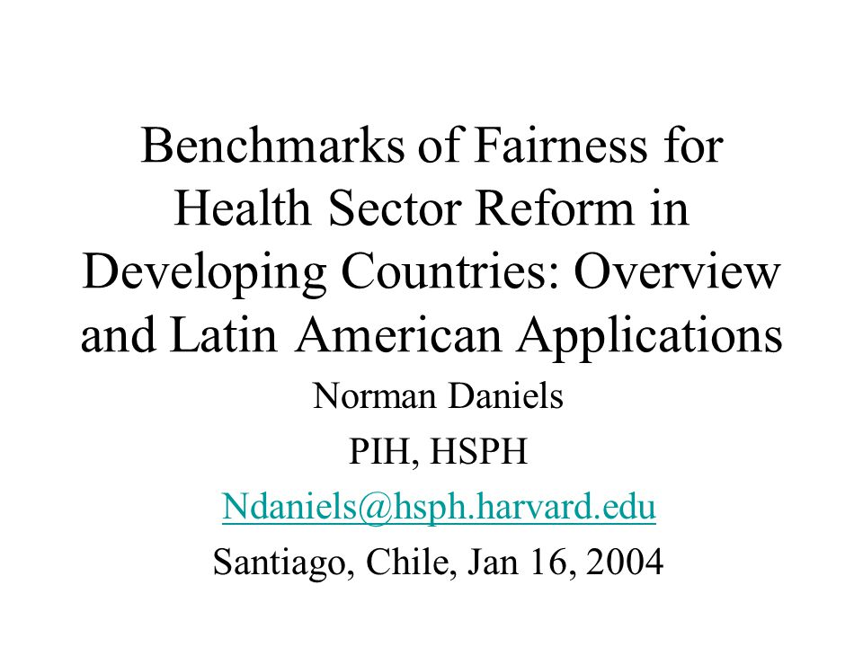 Benchmarks of Fairness for Health Sector Reform in Developing Countries: Overview and Latin American Applications Norman Daniels PIH, HSPH Ndaniels@hsph.harvard.edu Santiago, Chile, Jan 16, 2004