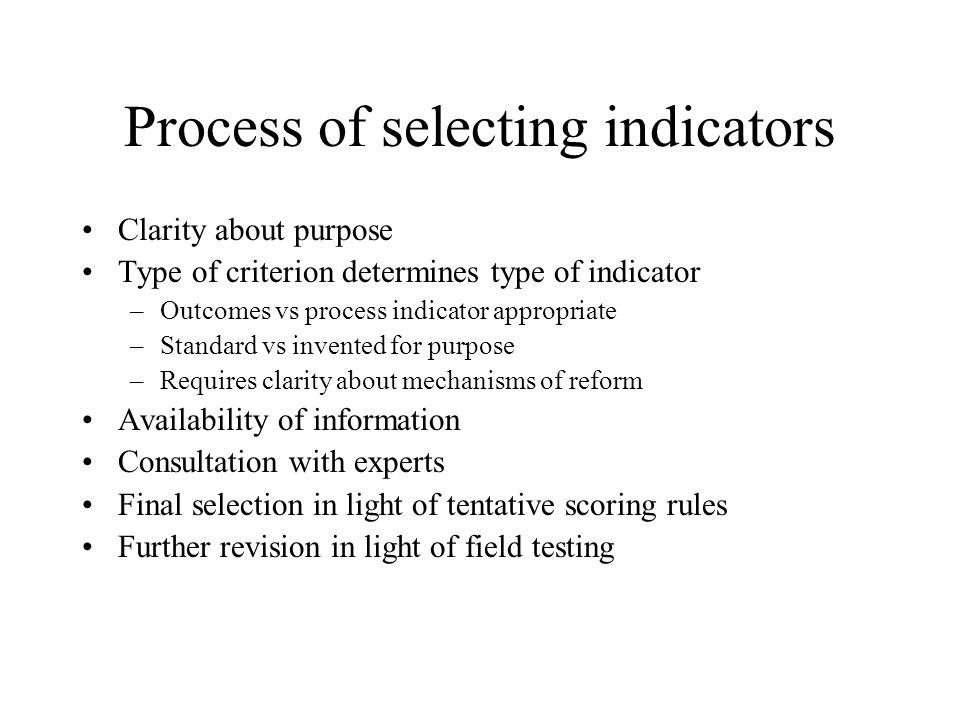 Process of selecting indicators Clarity about purpose Type of criterion determines type of indicator –Outcomes vs process indicator appropriate –Standard vs invented for purpose –Requires clarity about mechanisms of reform Availability of information Consultation with experts Final selection in light of tentative scoring rules Further revision in light of field testing