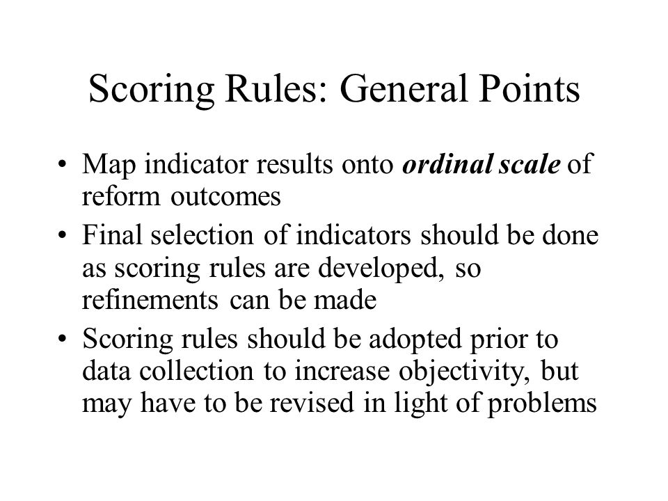 Scoring Rules: General Points Map indicator results onto ordinal scale of reform outcomes Final selection of indicators should be done as scoring rules are developed, so refinements can be made Scoring rules should be adopted prior to data collection to increase objectivity, but may have to be revised in light of problems