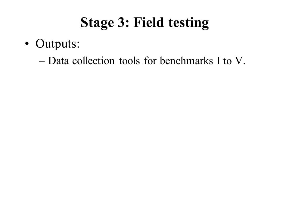 Stage 3: Field testing Outputs: –Data collection tools for benchmarks I to V.