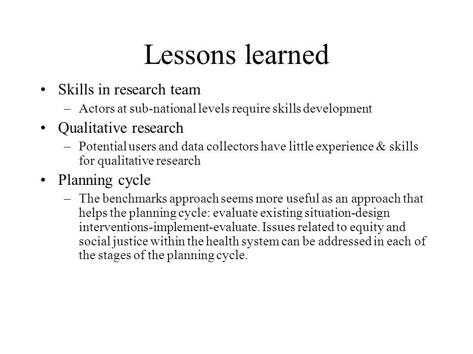Lessons learned Skills in research team –Actors at sub-national levels require skills development Qualitative research –Potential users and data collectors have little experience & skills for qualitative research Planning cycle –The benchmarks approach seems more useful as an approach that helps the planning cycle: evaluate existing situation-design interventions-implement-evaluate.