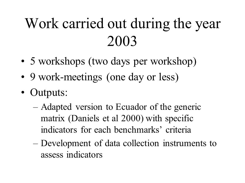 Work carried out during the year 2003 5 workshops (two days per workshop) 9 work-meetings (one day or less) Outputs: –Adapted version to Ecuador of the generic matrix (Daniels et al 2000) with specific indicators for each benchmarks' criteria –Development of data collection instruments to assess indicators