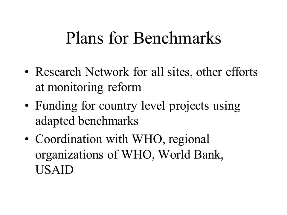 Plans for Benchmarks Research Network for all sites, other efforts at monitoring reform Funding for country level projects using adapted benchmarks Coordination with WHO, regional organizations of WHO, World Bank, USAID