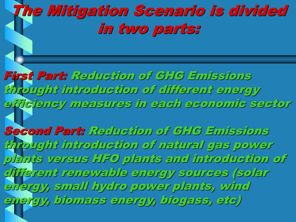 The Mitigation Scenario is divided in two parts: First Part: Reduction of GHG Emissions throught introduction of different energy efficiency measures in each economic sector Second Part: Reduction of GHG Emissions throught introduction of natural gas power plants versus HFO plants and introduction of different renewable energy sources (solar energy, small hydro power plants, wind energy, biomass energy, biogass, etc)