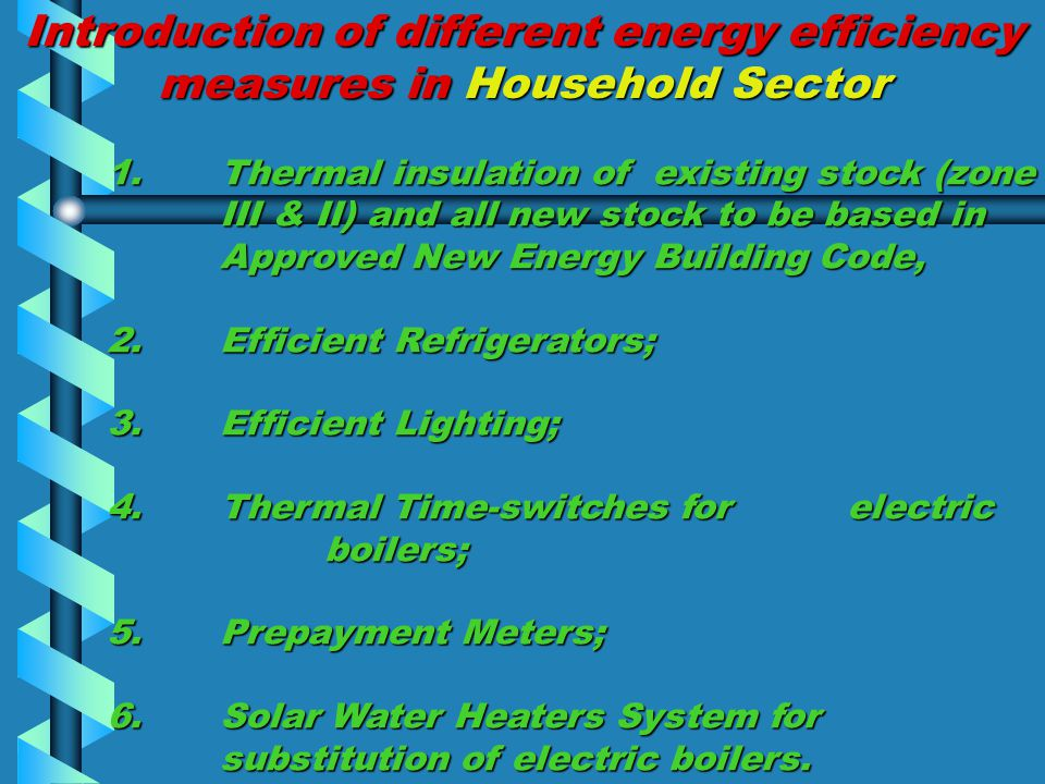 Introduction of different energy efficiency measures in Household Sector 1.Thermal insulation of existing stock (zone III & II) and all new stock to be based in Approved New Energy Building Code, 2.Efficient Refrigerators; 3.Efficient Lighting; 4.Thermal Time-switches for electric boilers; 5.Prepayment Meters; 6.Solar Water Heaters System for substitution of electric boilers.