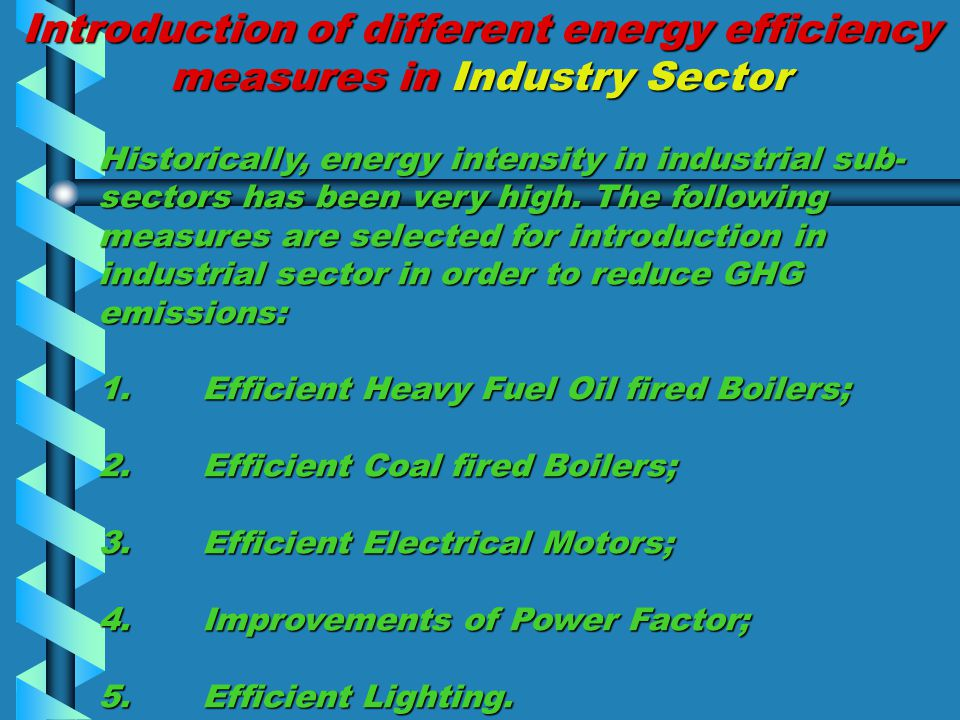 Introduction of different energy efficiency measures in Industry Sector Historically, energy intensity in industrial sub- sectors has been very high.