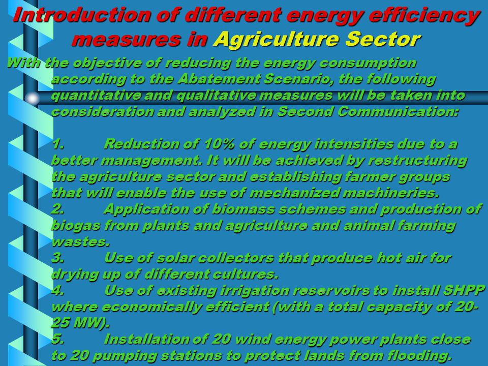 Introduction of different energy efficiency measures in Agriculture Sector With the objective of reducing the energy consumption according to the Abatement Scenario, the following quantitative and qualitative measures will be taken into consideration and analyzed in Second Communication: 1.Reduction of 10% of energy intensities due to a better management.