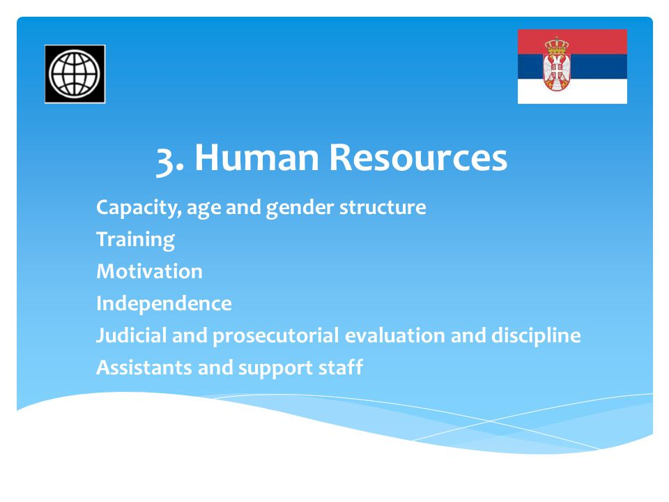 3. Human Resources Capacity, age and gender structure Training Motivation Independence Judicial and prosecutorial evaluation and discipline Assistants