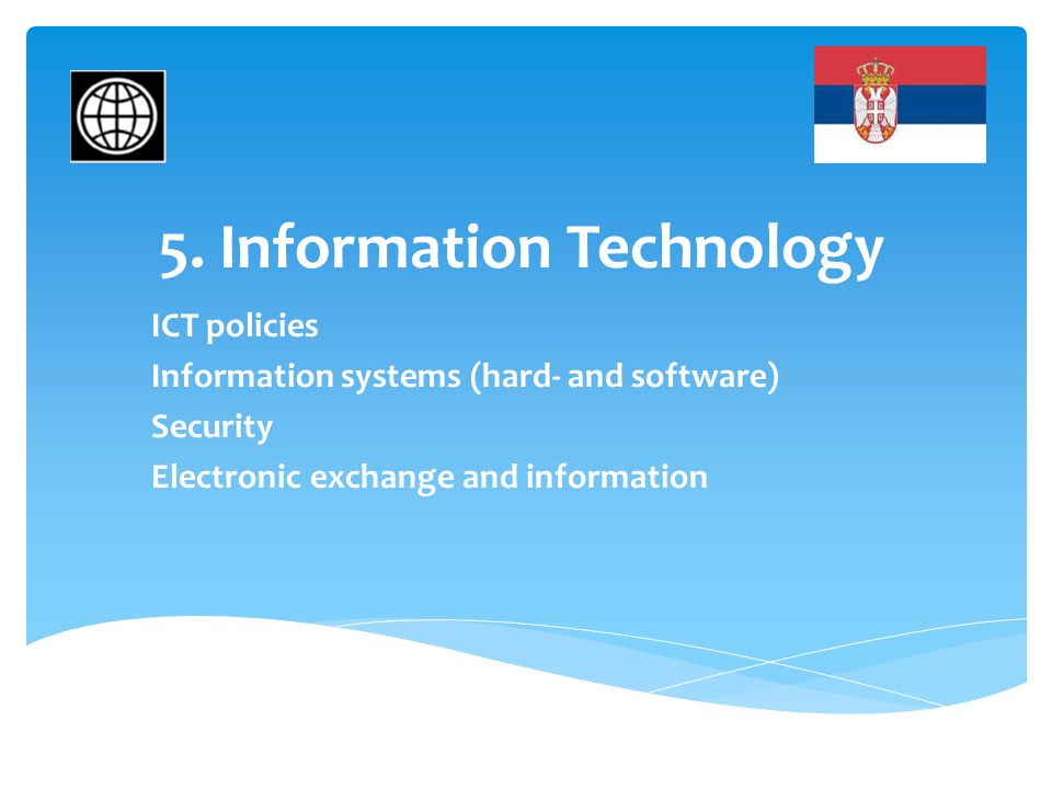 5. Information Technology ICT policies Information systems (hard- and software) Security Electronic exchange and information