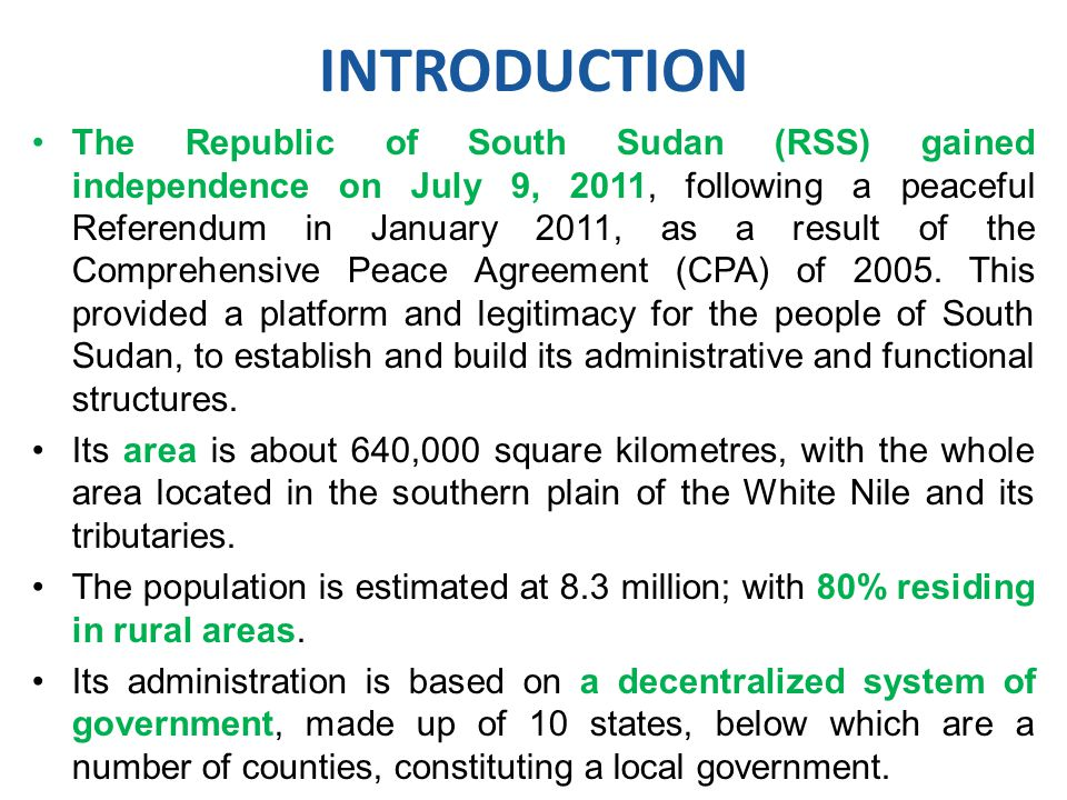 The Republic of South Sudan (RSS) gained independence on July 9, 2011, following a peaceful Referendum in January 2011, as a result of the Comprehensive Peace Agreement (CPA) of 2005.