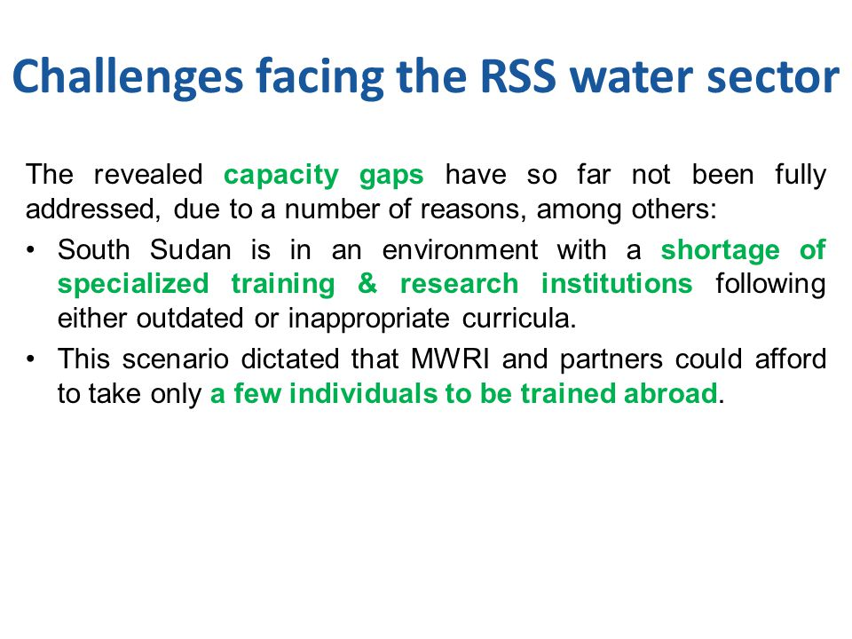 Challenges facing the RSS water sector The revealed capacity gaps have so far not been fully addressed, due to a number of reasons, among others: South Sudan is in an environment with a shortage of specialized training & research institutions following either outdated or inappropriate curricula.