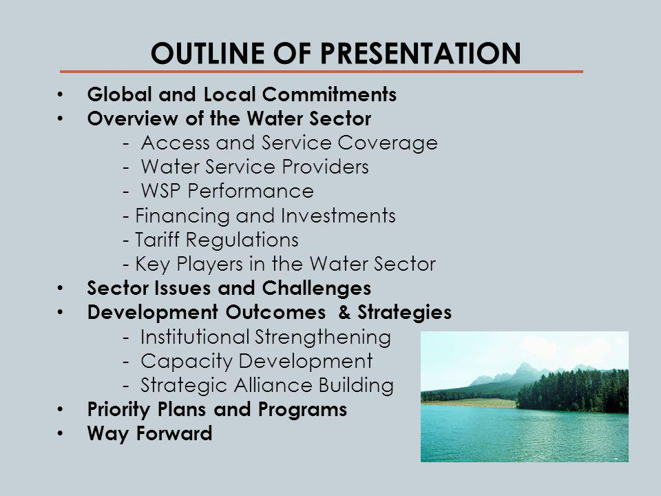 OUTLINE OF PRESENTATION Global and Local Commitments Overview of the Water Sector - Access and Service Coverage - Water Service Providers - WSP Performance - Financing and Investments - Tariff Regulations - Key Players in the Water Sector Sector Issues and Challenges Development Outcomes & Strategies - Institutional Strengthening - Capacity Development - Strategic Alliance Building Priority Plans and Programs Way Forward