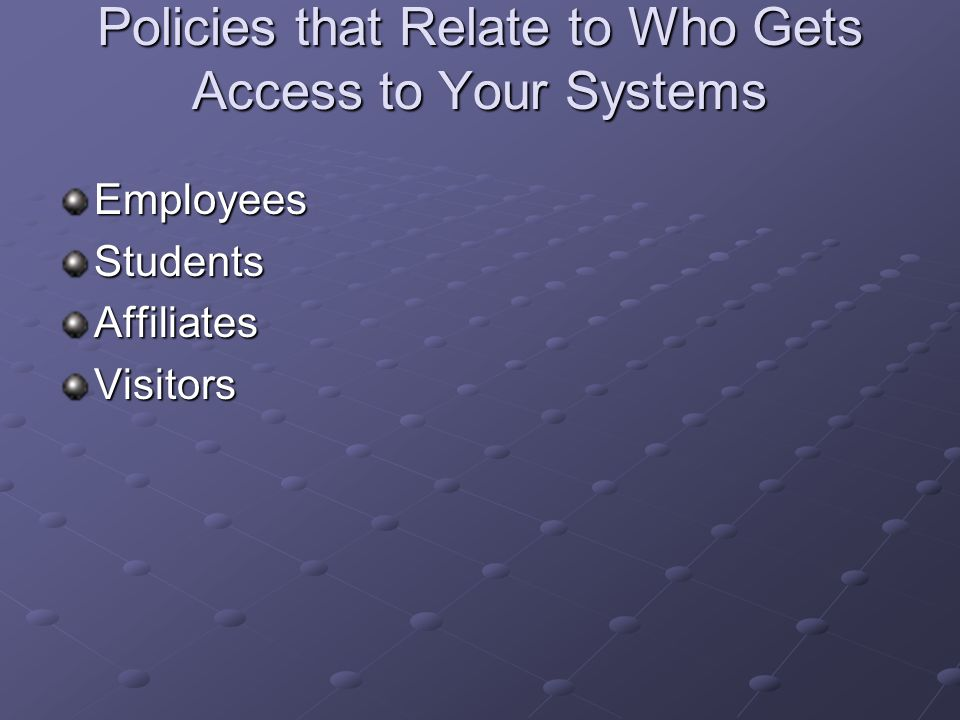 Policies that Relate to Who Gets Access to Your Systems EmployeesStudentsAffiliatesVisitors