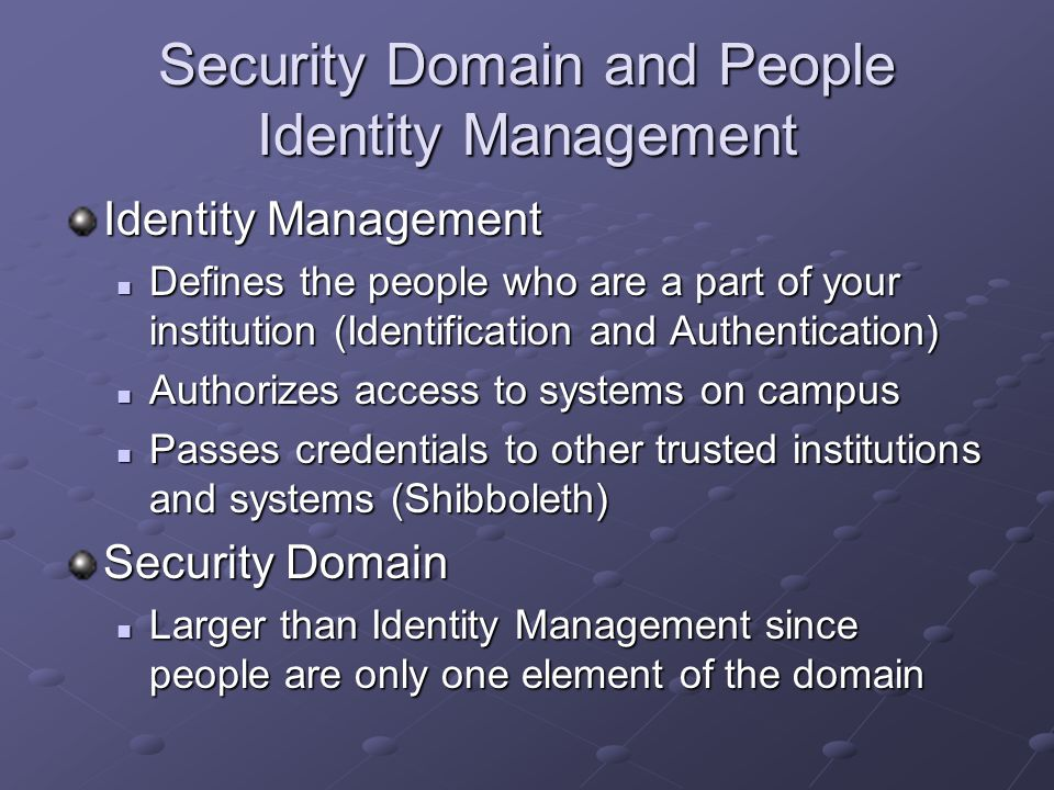 Security Domain and People Identity Management Identity Management Defines the people who are a part of your institution (Identification and Authentication) Defines the people who are a part of your institution (Identification and Authentication) Authorizes access to systems on campus Authorizes access to systems on campus Passes credentials to other trusted institutions and systems (Shibboleth) Passes credentials to other trusted institutions and systems (Shibboleth) Security Domain Larger than Identity Management since people are only one element of the domain Larger than Identity Management since people are only one element of the domain