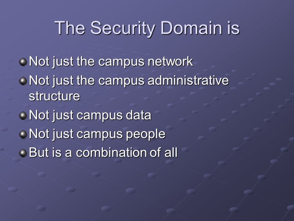 The Security Domain is Not just the campus network Not just the campus administrative structure Not just campus data Not just campus people But is a combination of all