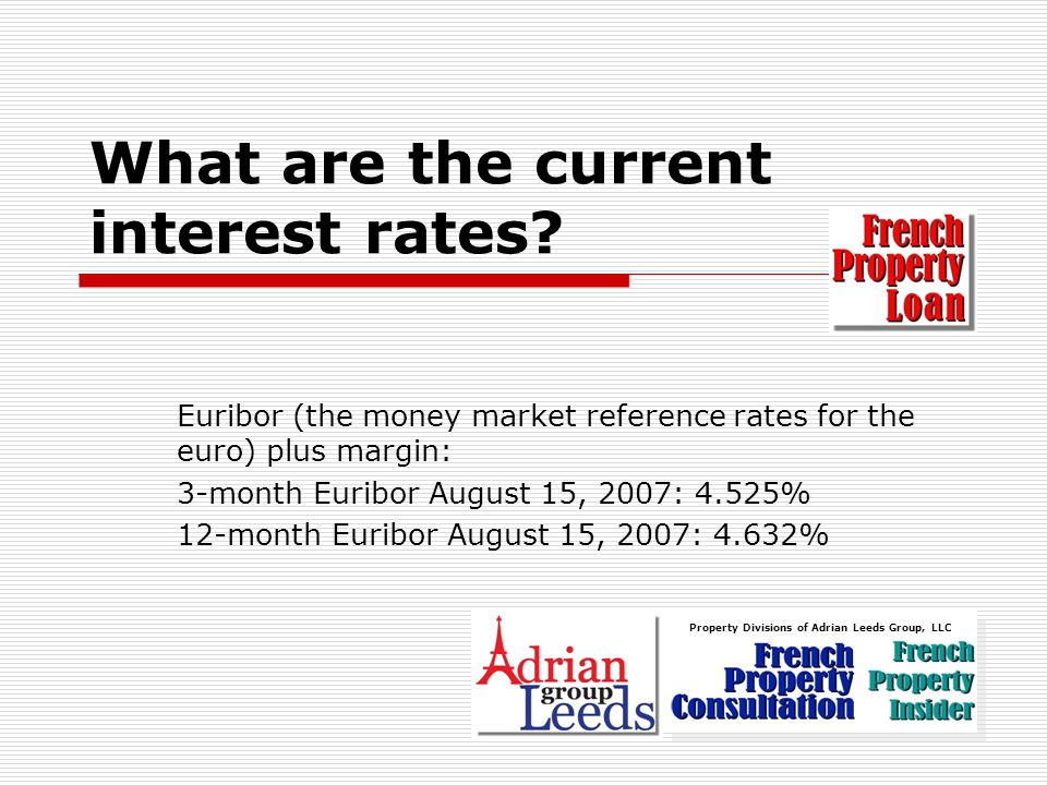 Euribor (the money market reference rates for the euro) plus margin: 3-month Euribor August 15, 2007: 4.525% 12-month Euribor August 15, 2007: 4.632% What are the current interest rates.