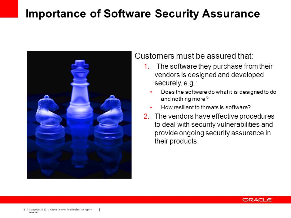 12 Copyright © 2011, Oracle and/or its affiliates. All rights reserved. Importance of Software Security Assurance Customers must be assured that: 1. T