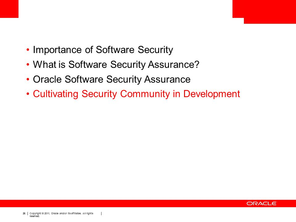 26 Copyright © 2011, Oracle and/or its affiliates. All rights reserved. Importance of Software Security What is Software Security Assurance? Oracle So