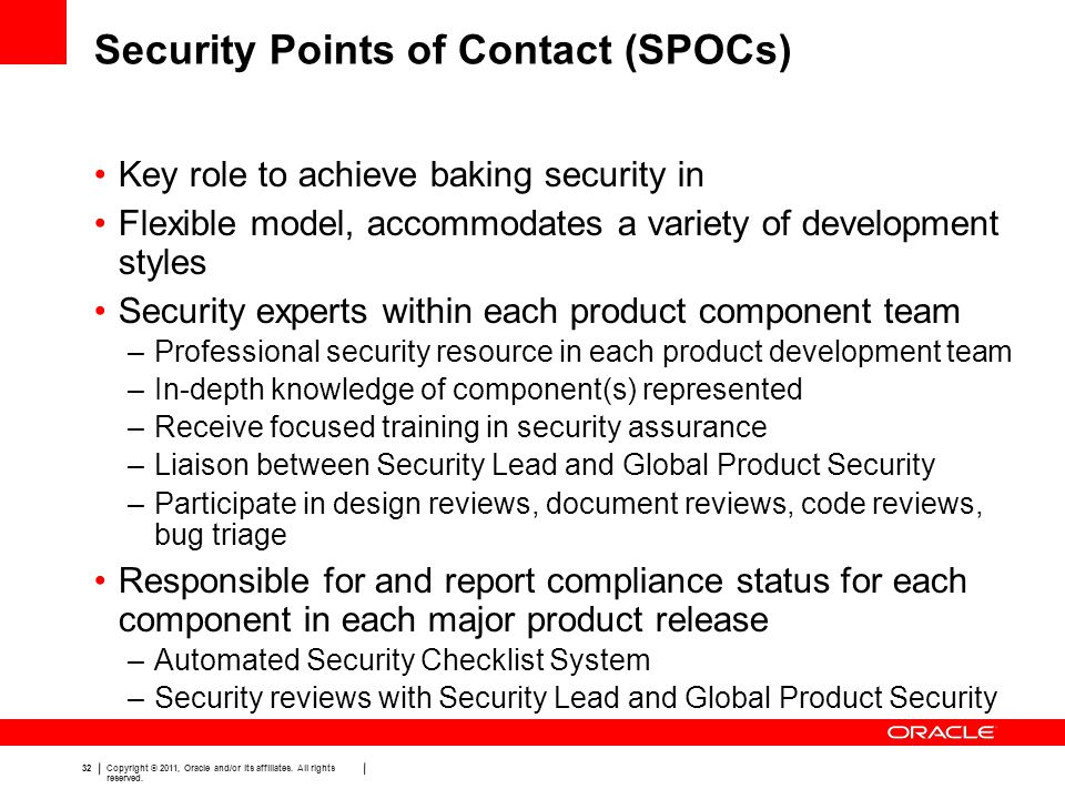 32 Copyright © 2011, Oracle and/or its affiliates. All rights reserved. Security Points of Contact (SPOCs) Key role to achieve baking security in Flex