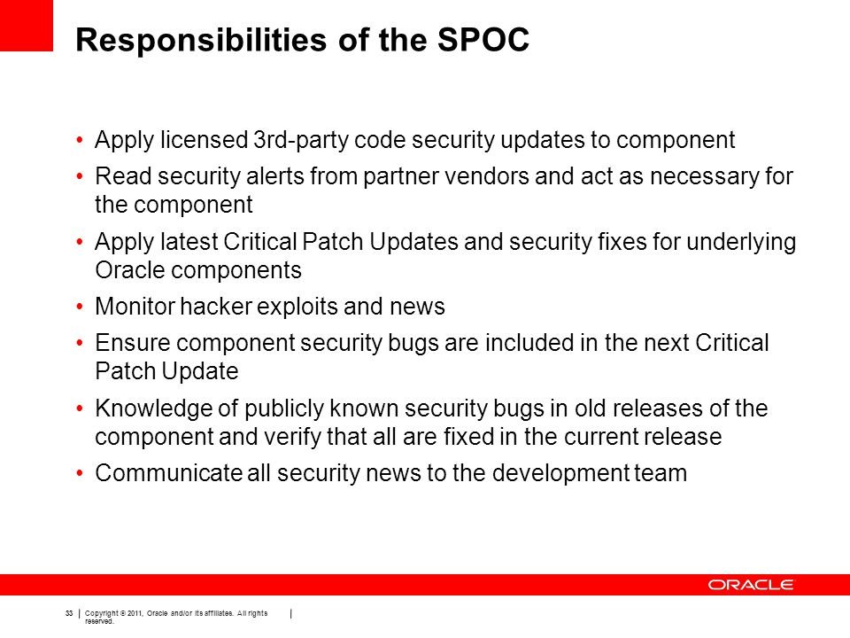 33 Copyright © 2011, Oracle and/or its affiliates. All rights reserved. Responsibilities of the SPOC Apply licensed 3rd-party code security updates to
