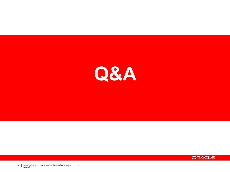 37 Copyright © 2011, Oracle and/or its affiliates. All rights reserved. Q&A
