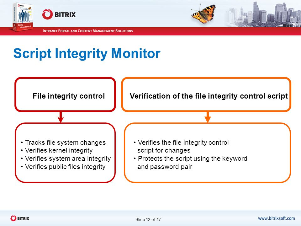 Script Integrity Monitor Slide 12 of 17 File integrity control Tracks file system changes Verifies kernel integrity Verifies system area integrity Verifies public files integrity Verification of the file integrity control script Verifies the file integrity control script for changes Protects the script using the keyword and password pair