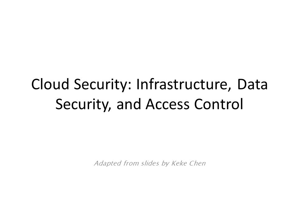Cloud Security: Infrastructure, Data Security, and Access Control Adapted from slides by Keke Chen