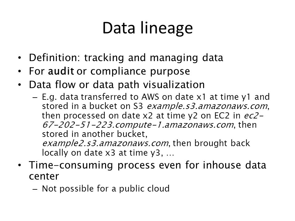 Definition: tracking and managing data For audit or compliance purpose Data flow or data path visualization – E.g. data transferred to AWS on date x1