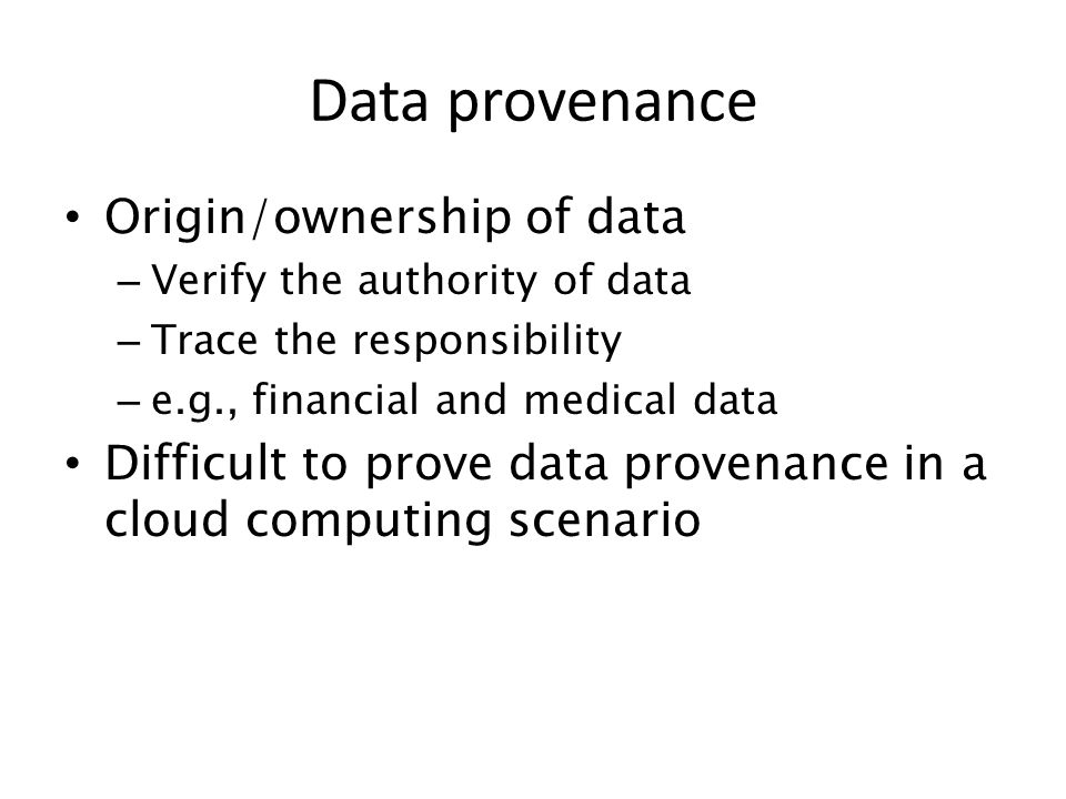 Origin/ownership of data – Verify the authority of data – Trace the responsibility – e.g., financial and medical data Difficult to prove data provenan