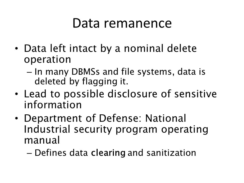 Data left intact by a nominal delete operation – In many DBMSs and file systems, data is deleted by flagging it. Lead to possible disclosure of sensit