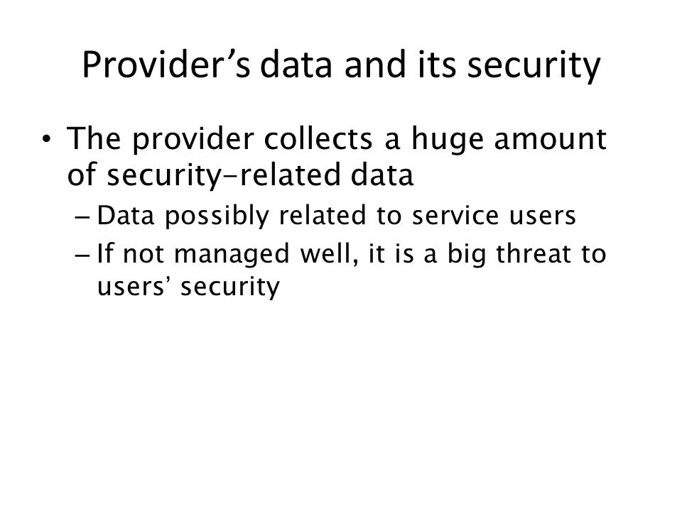 The provider collects a huge amount of security-related data – Data possibly related to service users – If not managed well, it is a big threat to use
