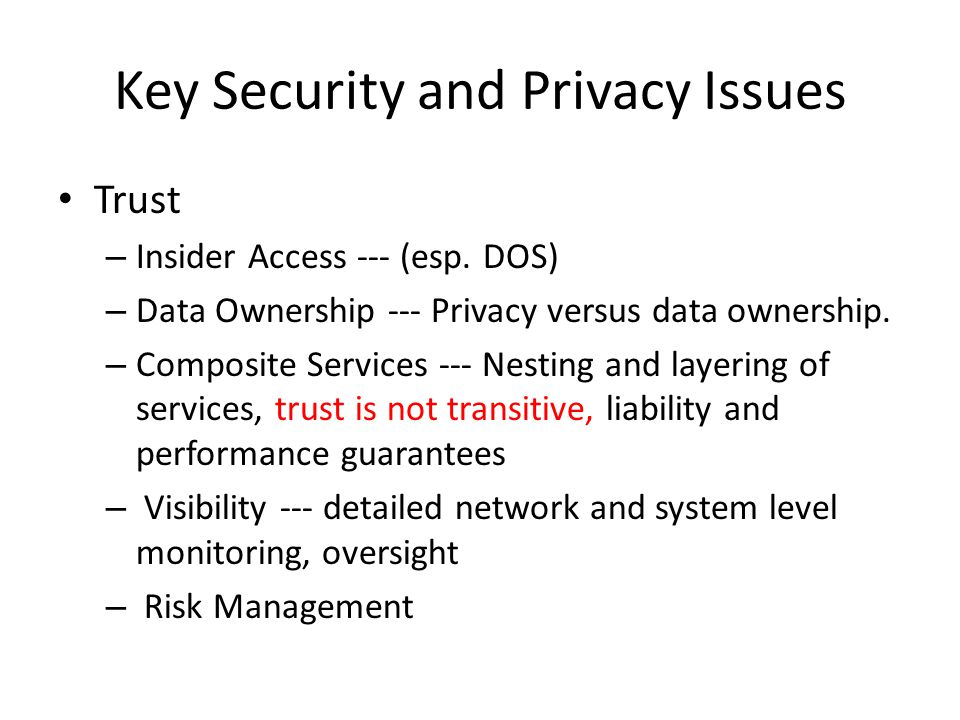 Key Security and Privacy Issues Trust – Insider Access --- (esp. DOS) – Data Ownership --- Privacy versus data ownership. – Composite Services --- Nes