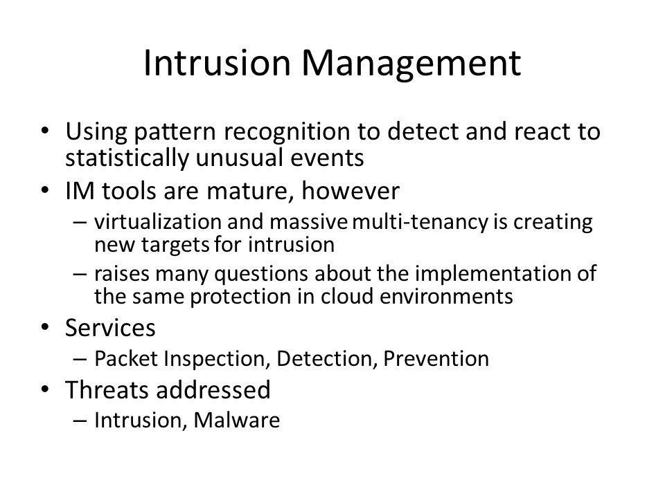 Intrusion Management Using pattern recognition to detect and react to statistically unusual events IM tools are mature, however – virtualization and m