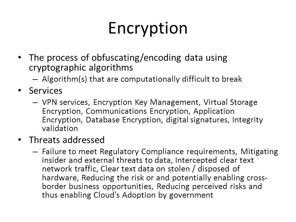 Encryption The process of obfuscating/encoding data using cryptographic algorithms – Algorithm(s) that are computationally difficult to break Services