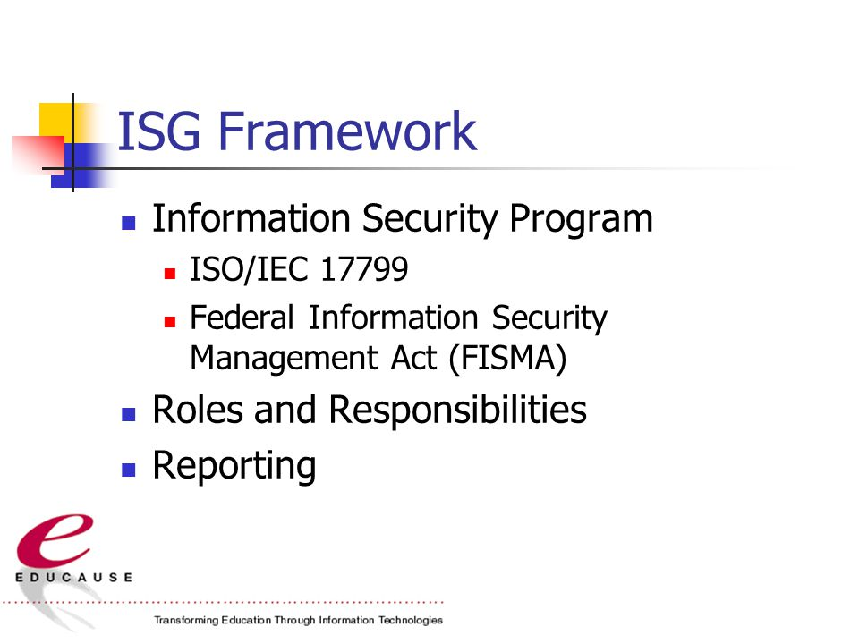 ISG Framework Information Security Program ISO/IEC 17799 Federal Information Security Management Act (FISMA) Roles and Responsibilities Reporting