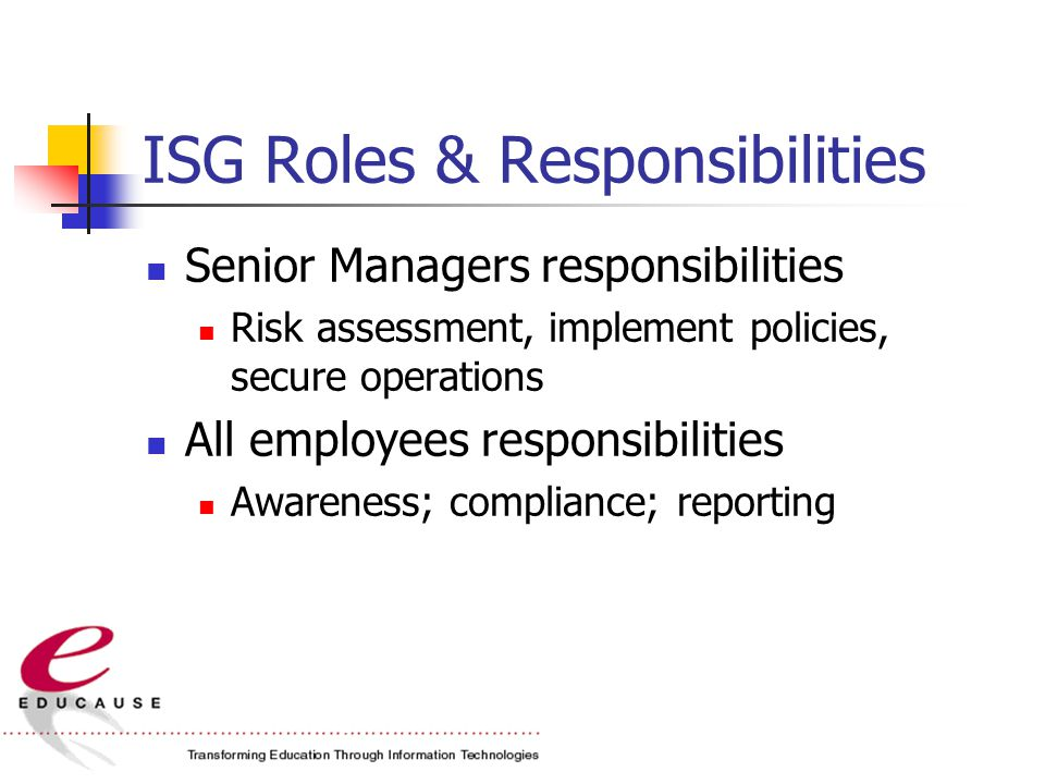 ISG Roles & Responsibilities Senior Managers responsibilities Risk assessment, implement policies, secure operations All employees responsibilities Awareness; compliance; reporting